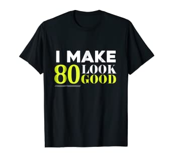 Image Unavailable Not Available For Color I Make 80 Look Good 80th Birthday Gift Party T Shirt
