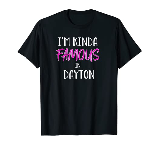 Amazon com: I'm Kinda Famous in Dayton Ohio Funny T-Shirt Tee Gift