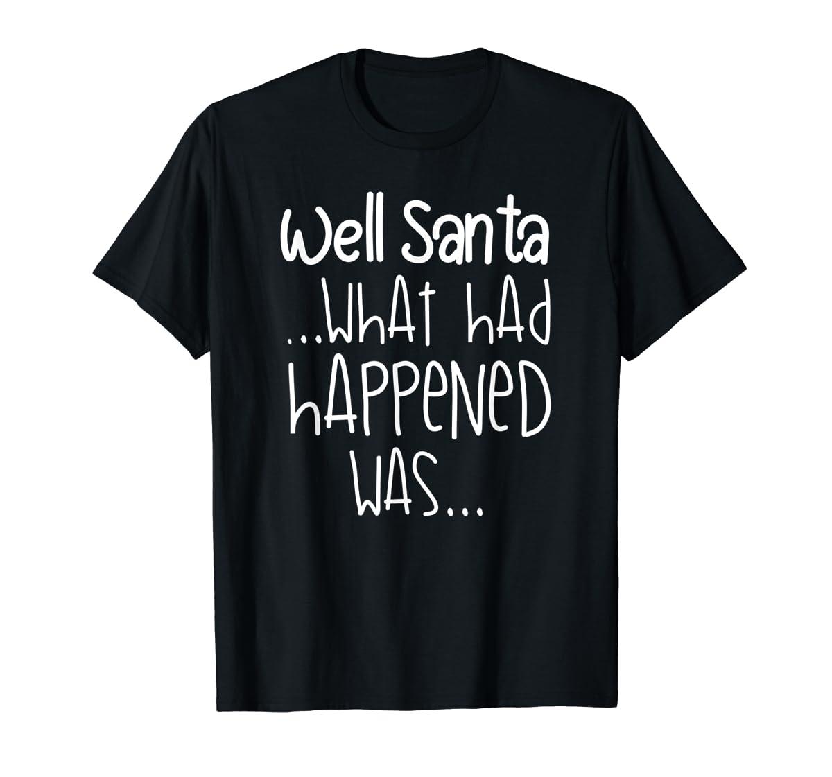 Well Santa What Had Happened Was Funny Christmas T-Shirt-Men's T-Shirt-Black
