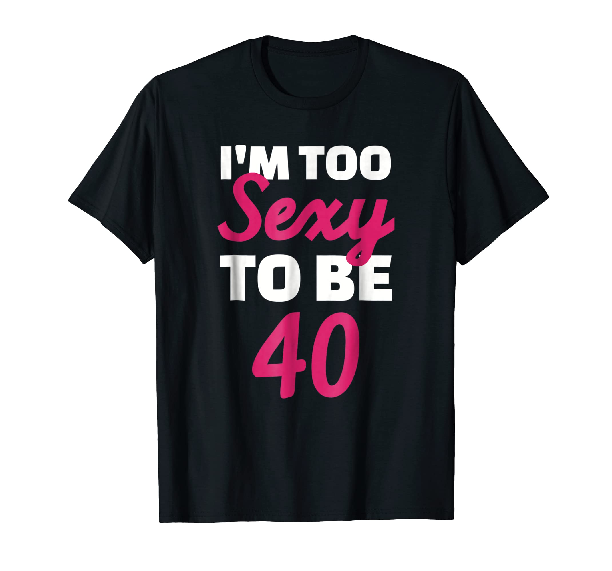 Amazon.com: I'm too sexy to be 40 years T-Shirt: Clothing