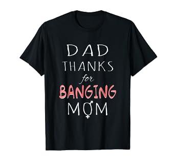 Dad Thanks For Banging Mom Sex Joke T Shirt
