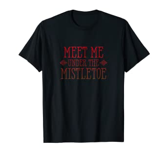 meet me under the mistletoe funny christmas sayings t shirt