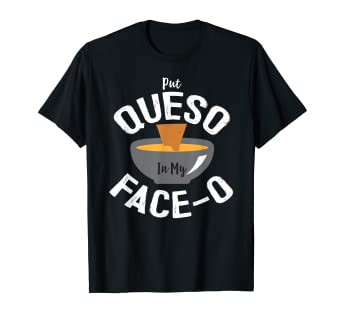 092c881c183 Image Unavailable. Image not available for. Color  Put Queso In My Face-o  Shirt Chile Con Queso Mexican Food