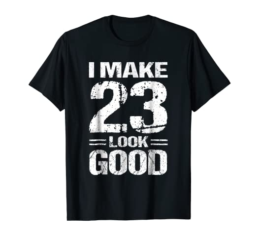 I Make 23 Look Good 23rd Birthday Shirt Gift Ideas Men Women