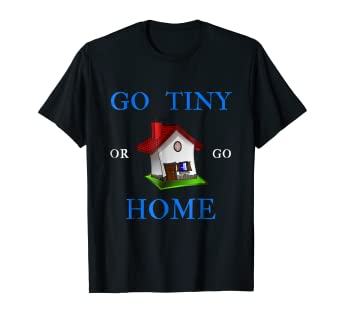Amazoncom Go Tiny Or Go Home T Shirt Clothing