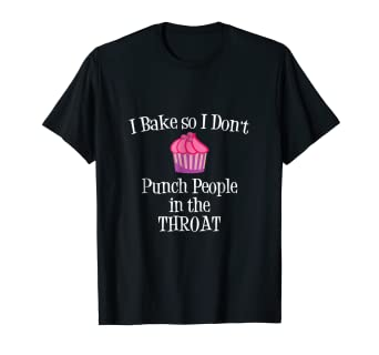 2818f4535 Amazon.com: I Bake So I Don't Punch People In The Throat Baking T ...