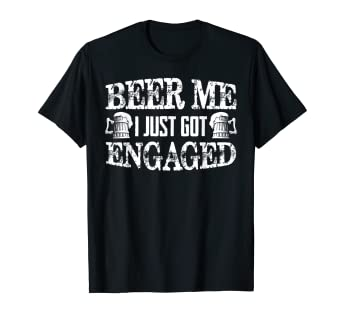 Amazon Beer Me I Just Got Engaged Funny Gift Shirt For Friend