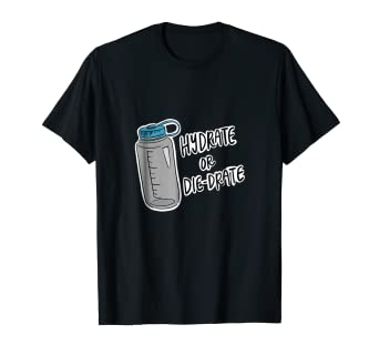 Amazon com: Hydrate or Die-Drate - Hilarious Hydration Work Out T