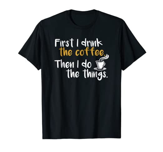 62d14e6bc Image Unavailable. Image not available for. Color: First I Drink the Coffee  T-shirt Coffee Graphic Tee