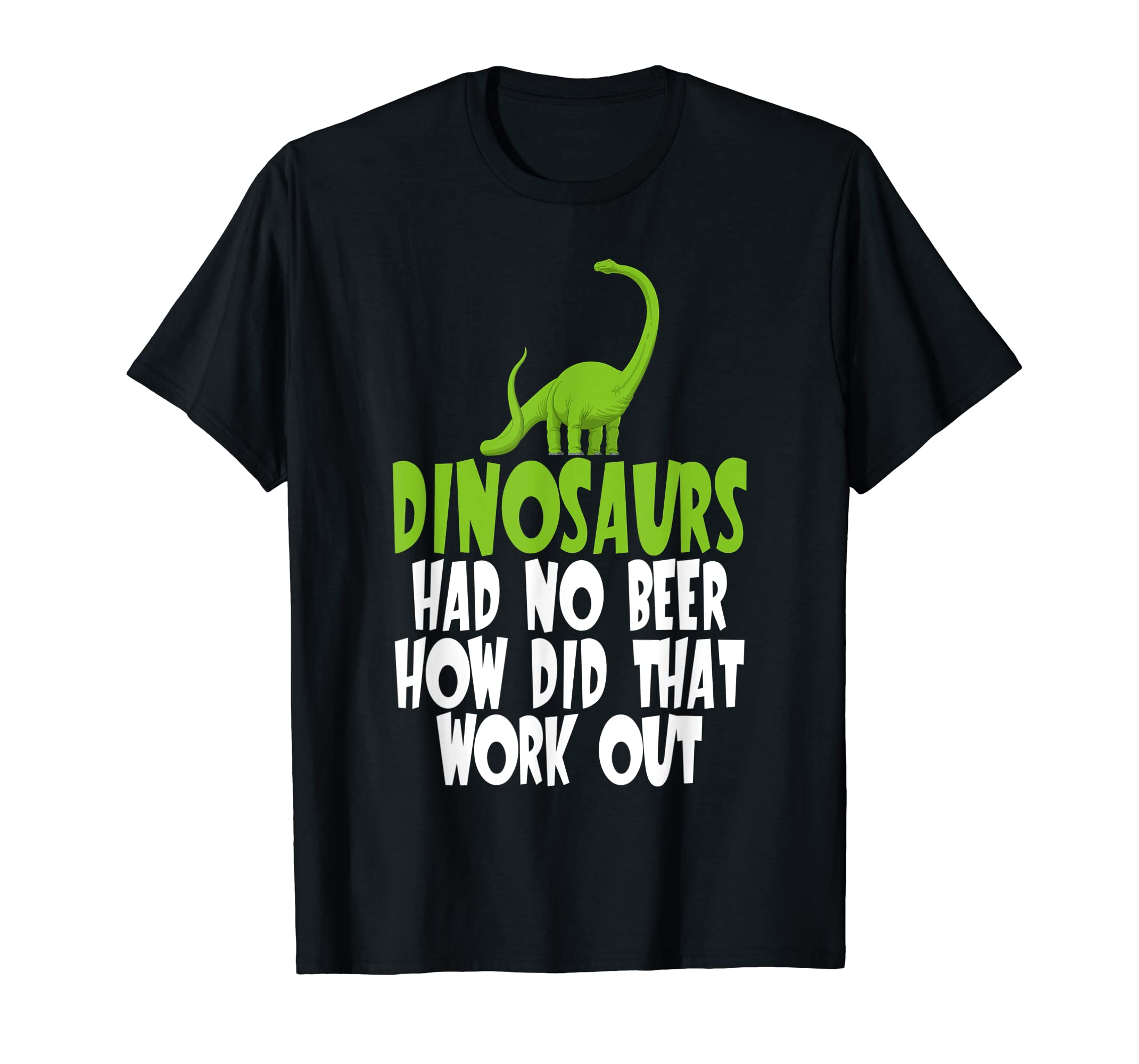 a0709f799 Amazon.com: Dinosaurs Had No Beer How Did That Work Out T-Shirt: Clothing