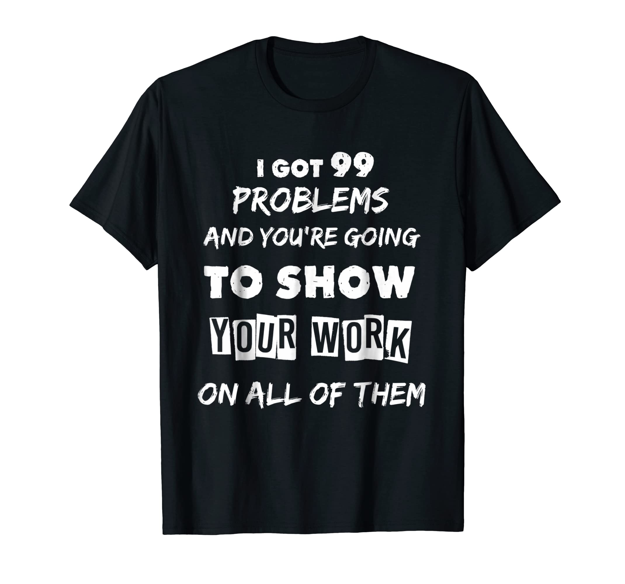 I Got 99 Problems Show Your Work Funny Math Teacher T-Shirt-fa