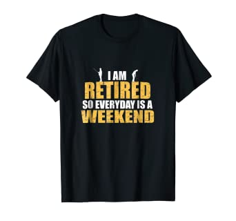 dd40d3075 Amazon.com: I'm Retired Everyday is a Weekend: Funny Retirement T ...