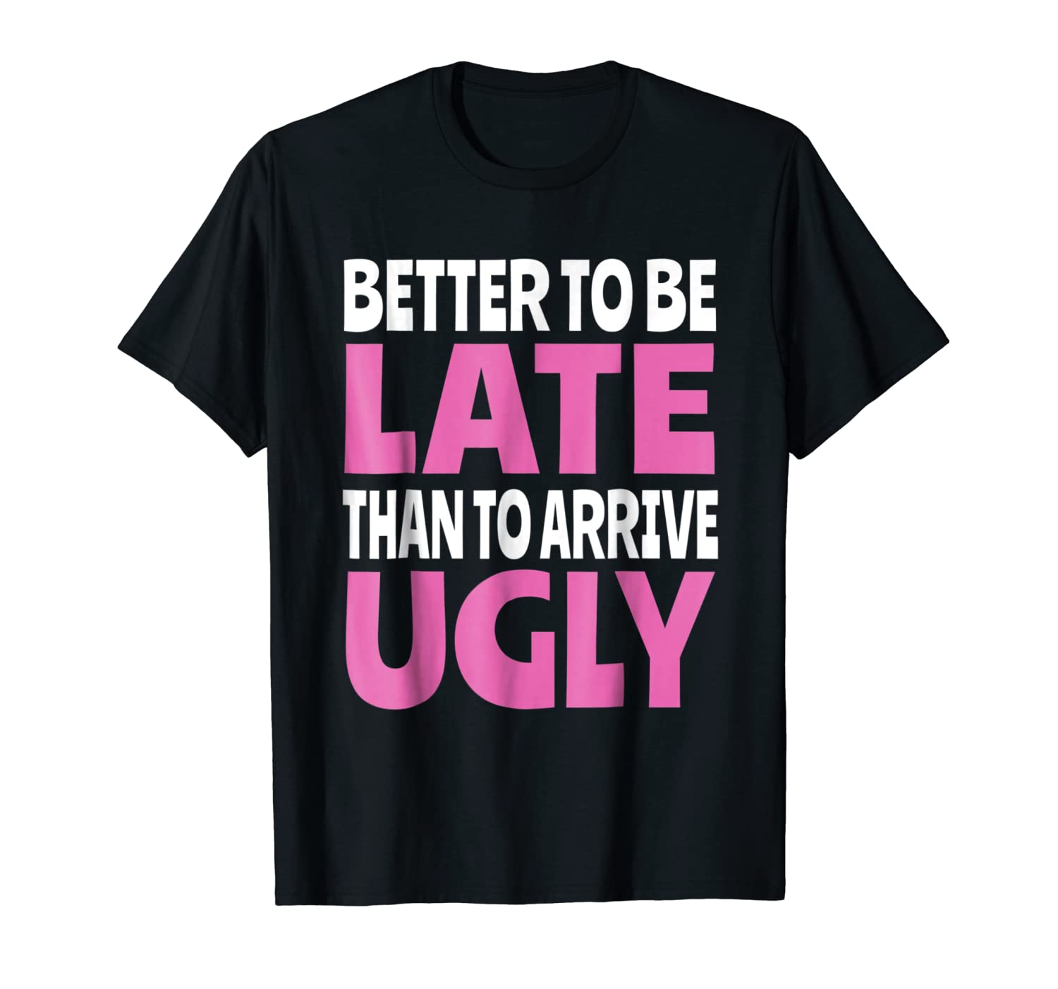 4877ddb77 Amazon.com: Better To Be Late Than Arrive Ugly Shirt: Clothing