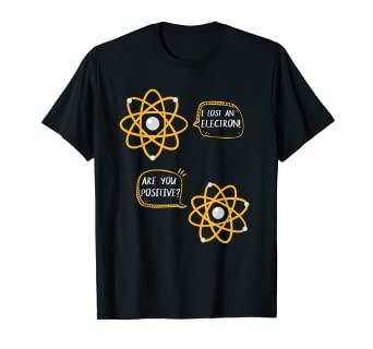 d24febe2 Image Unavailable. Image not available for. Color: I Lost An Electron Are  You Positive T Shirt