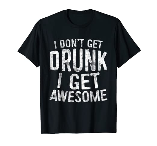 eda8cb664b Amazon.com: I Don't Get Drunk I Get Awesome T-Shirt Drinking Gift ...