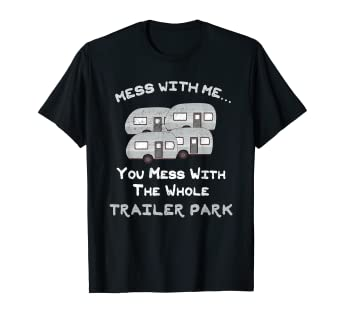 Amazon com: Mess with Me Mess with the Whole Trailer Park Shirt
