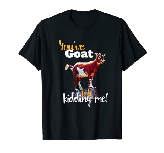 2c263557 Image Unavailable. Image not available for. Color: You've Goat to be  Kidding Me T-Shirt Funny ...