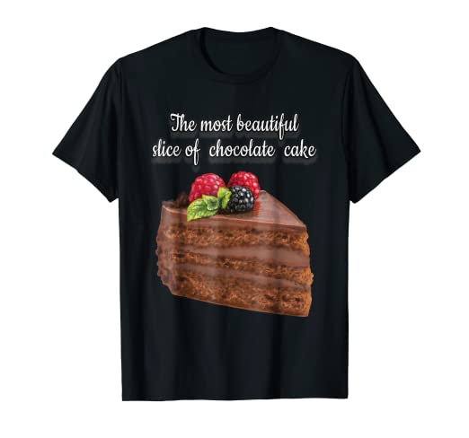 Amazon Com The Most Beautiful Slice Of Chocolate Cake Ever T Shirt