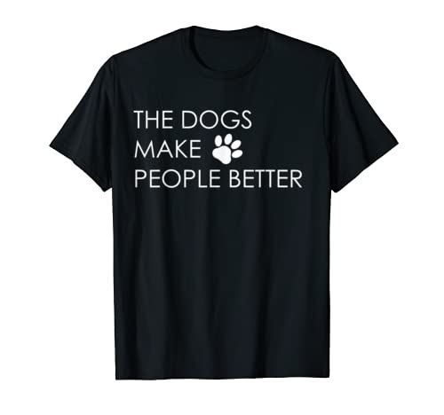 The Dogs Make People Better T-Shirt