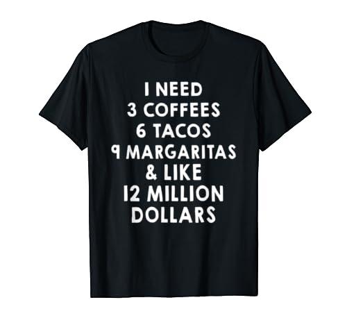 I Need 3 Coffees 6 Tacos 9 Margaritas Like 12 Million Dollar T Shirt