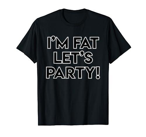 I'm Fat Let's Party! T Shirt T Shirt
