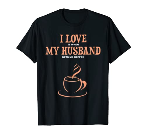 I Love It When My Husband Gets Me Coffee Funny Gift For Wife T Shirt