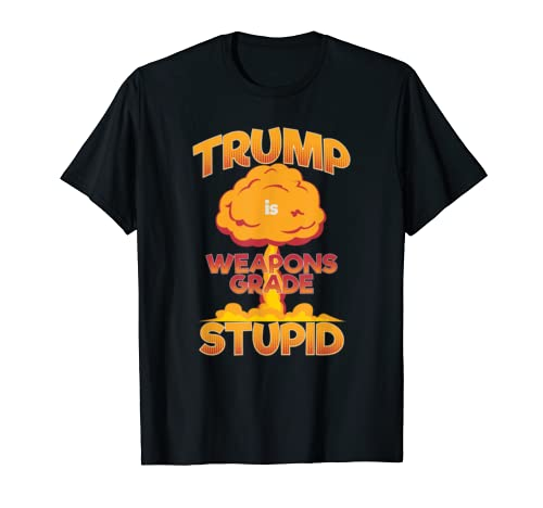 Trump Is Weapons Grade Stupid Funny Anti Trump 2020 Apparel T Shirt