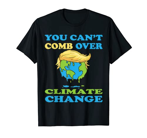 You Can't Comb Over Climate Change Anti Trump Hair Earth T Shirt