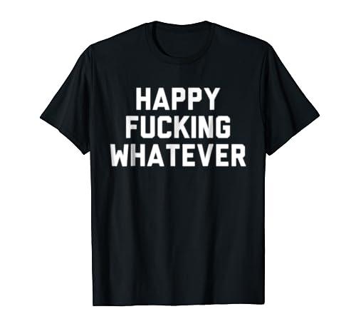 Funny Sarcastic Shirts happy fucking whatever Shirt