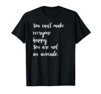 You Can't Make Everyone Happy Avocado T Shirt