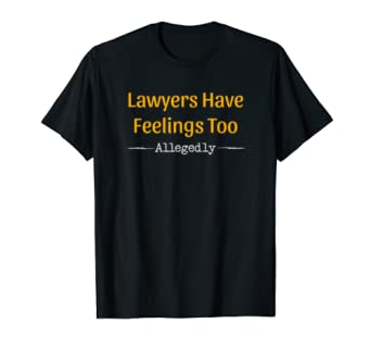 Lawyers Have Feelings Too Allegedly T Shirt Gift