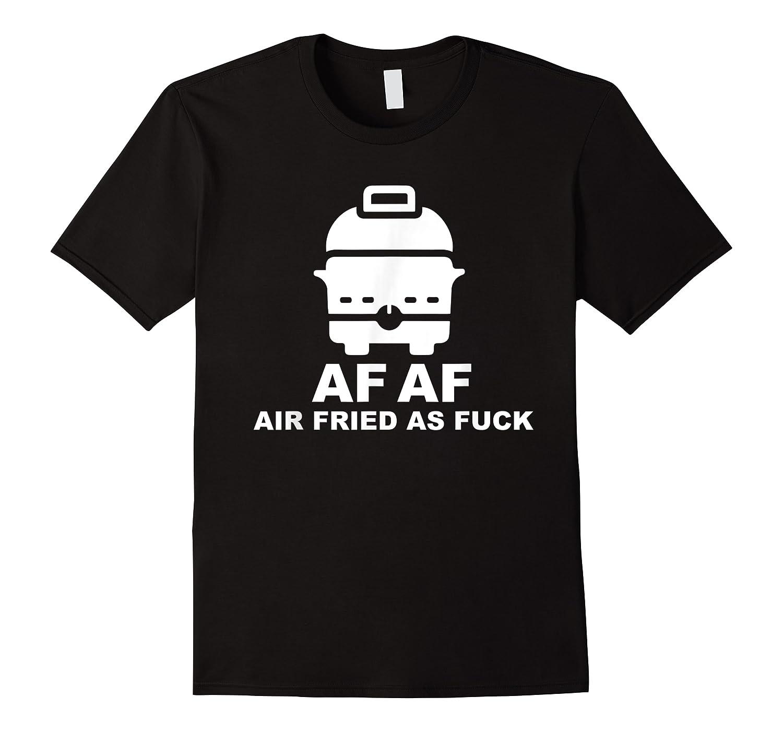 Air Fried As Fuck Shirts