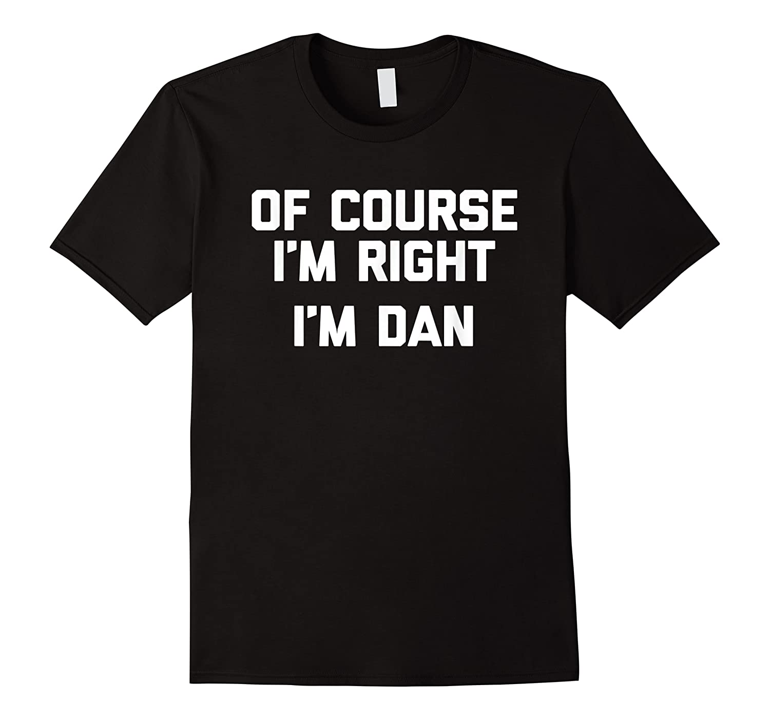 Of Course I\\\'m Right, I\\\'m Dan T-shirt Funny Saying Sarcastic