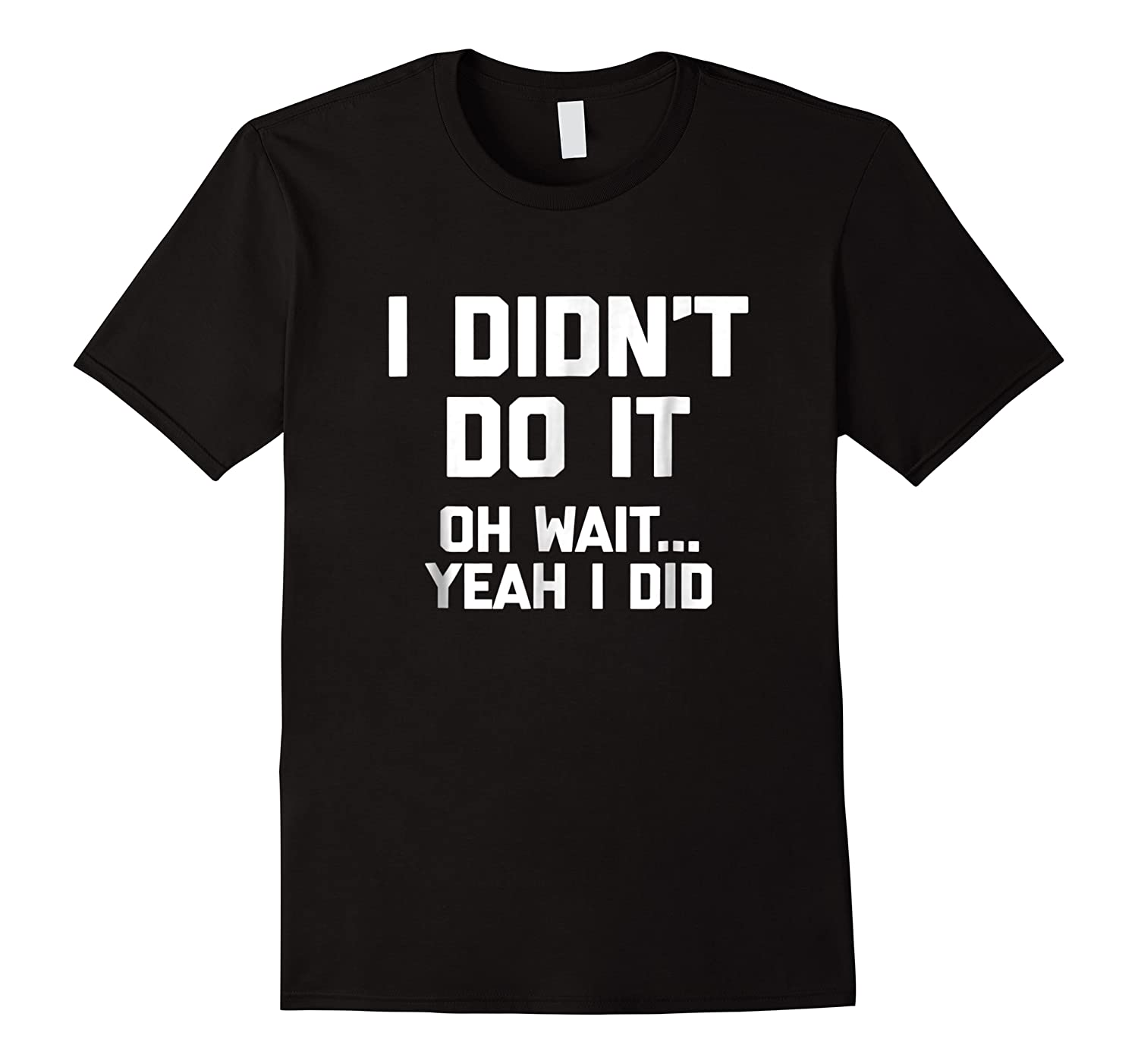 I Didn\\\'t Do It, Oh Wait, Yeah I Did T-shirt Funny Saying Tee