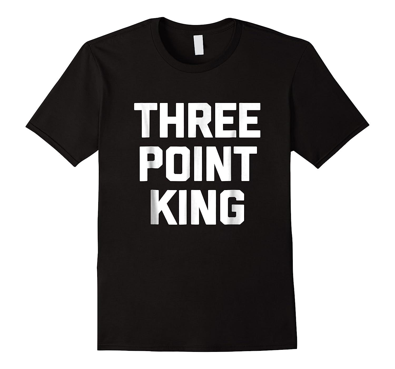 Three Point King T-shirt Funny Saying Basketball Humor Cool