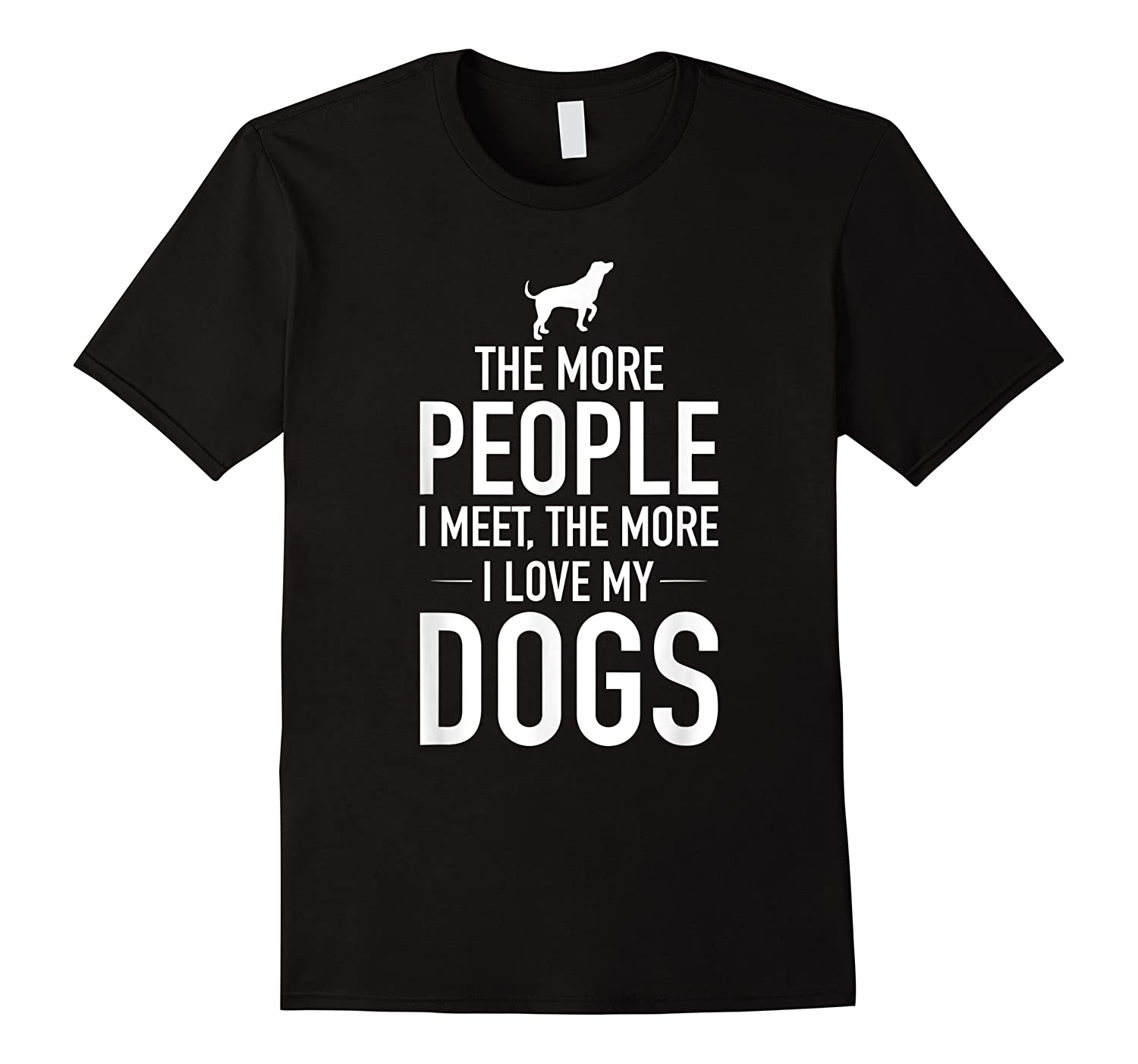 The More People I Meet The More I Love My Dogs, Funny, Gift Shirts