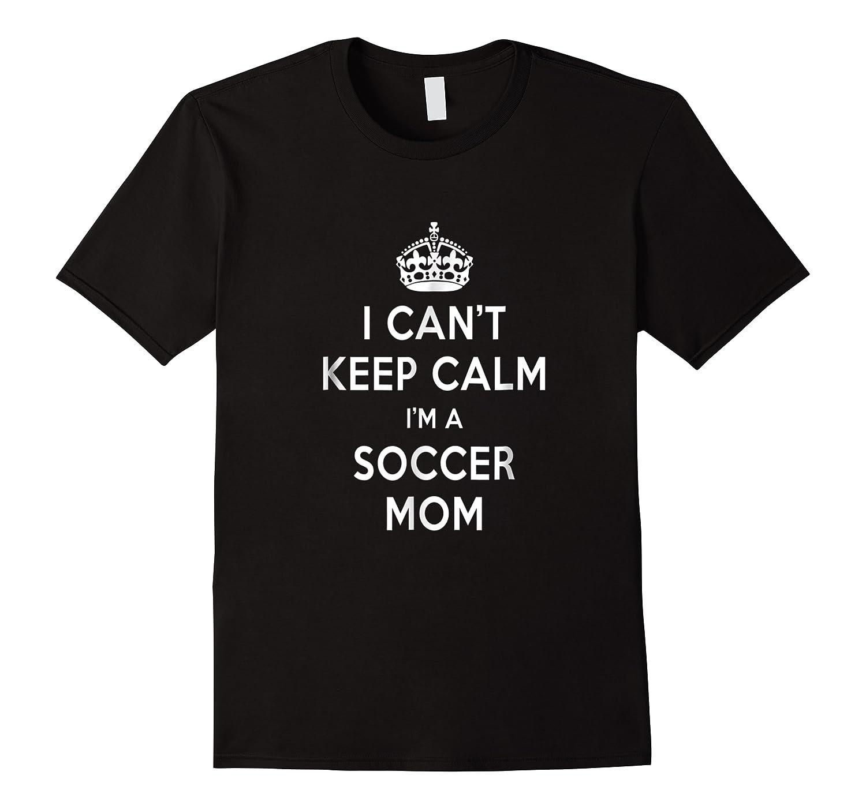 Can't Keep Calm 'm A Soccer Mom Shirts