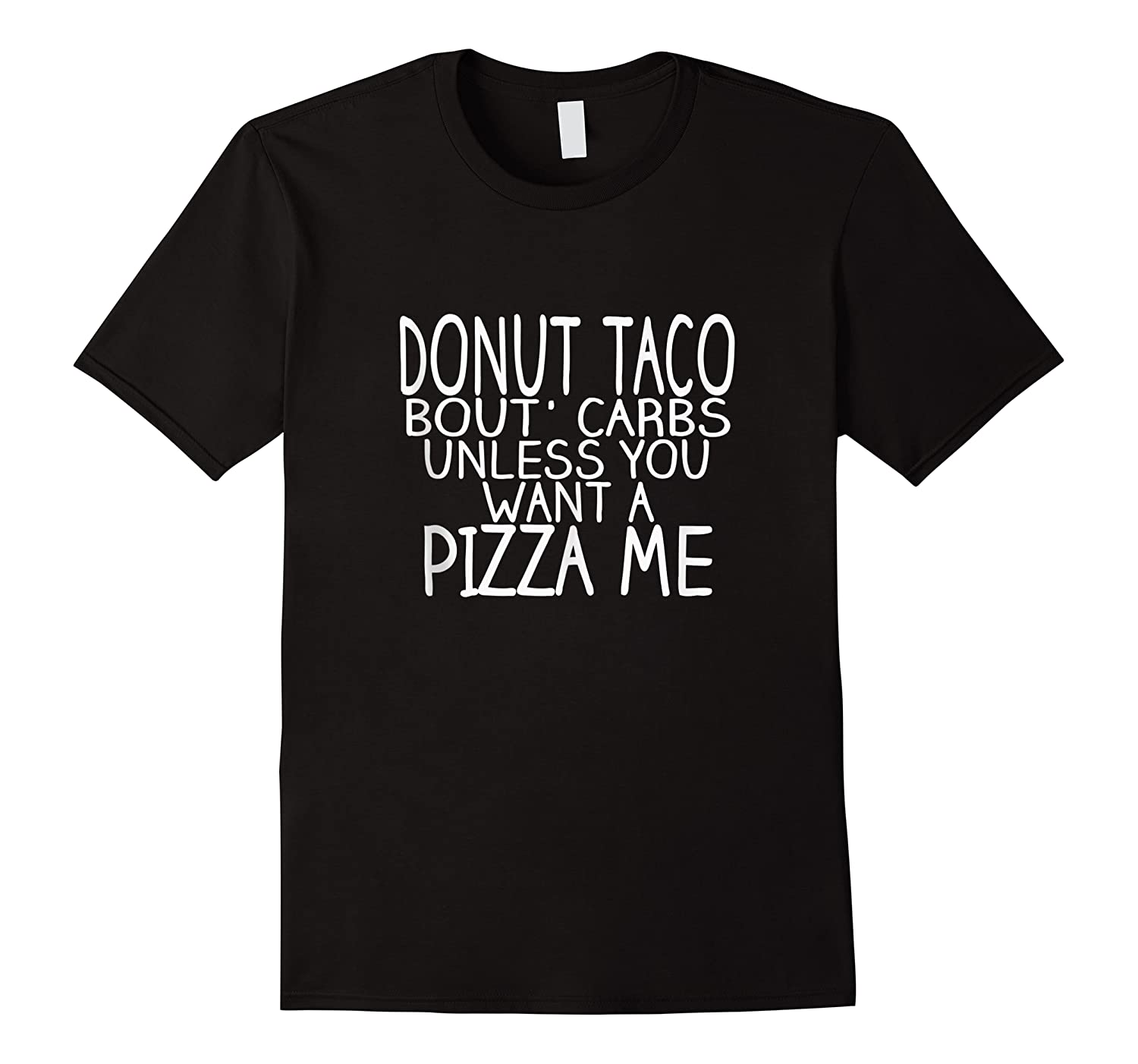 Donut Taco Bout Carbs Unless You Want A Pizza Me Shirts