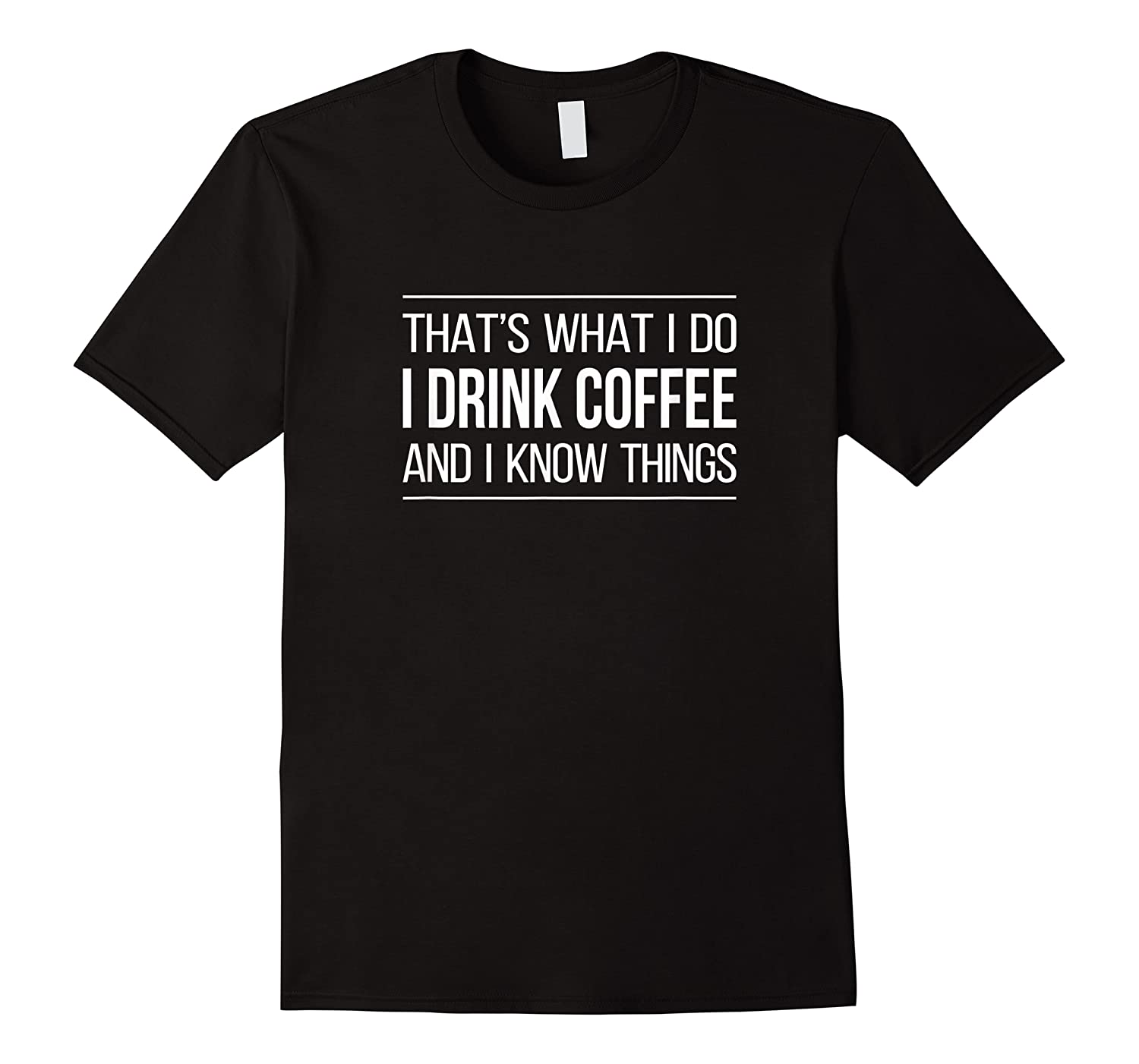 That\\\'s What I Do - I Drink Coffee And I Know Things - T-shirt