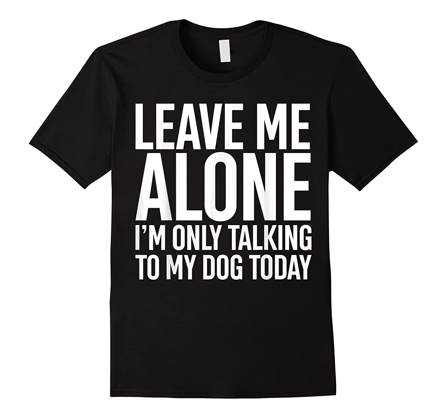 Leave Me Alone I'm Only Talking To My Dog Today Shirts