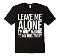 Leave Me Alone I'm Only Talking To My Dog Today Shirts Black