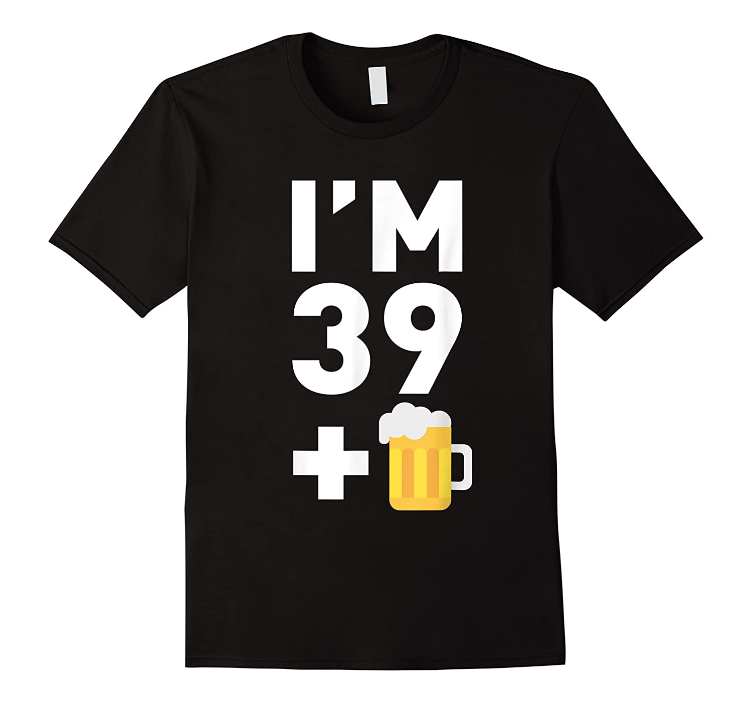 Im 39 Plus 1 Funny 40th Birthday Beer Gift T-shirt