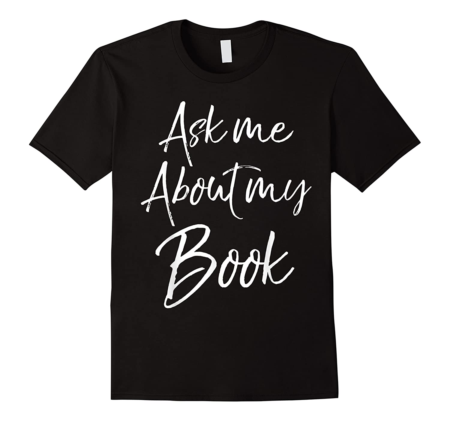 Writing Quote For Literature Student Ask Me About My Book T-shirt