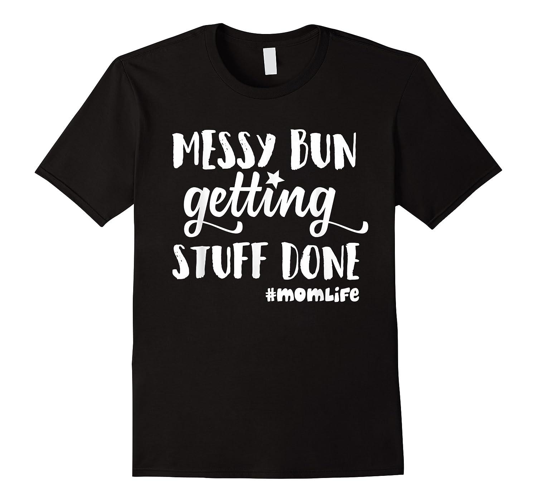 Messy Bun Getting Stuff Done Mom Life Shirts