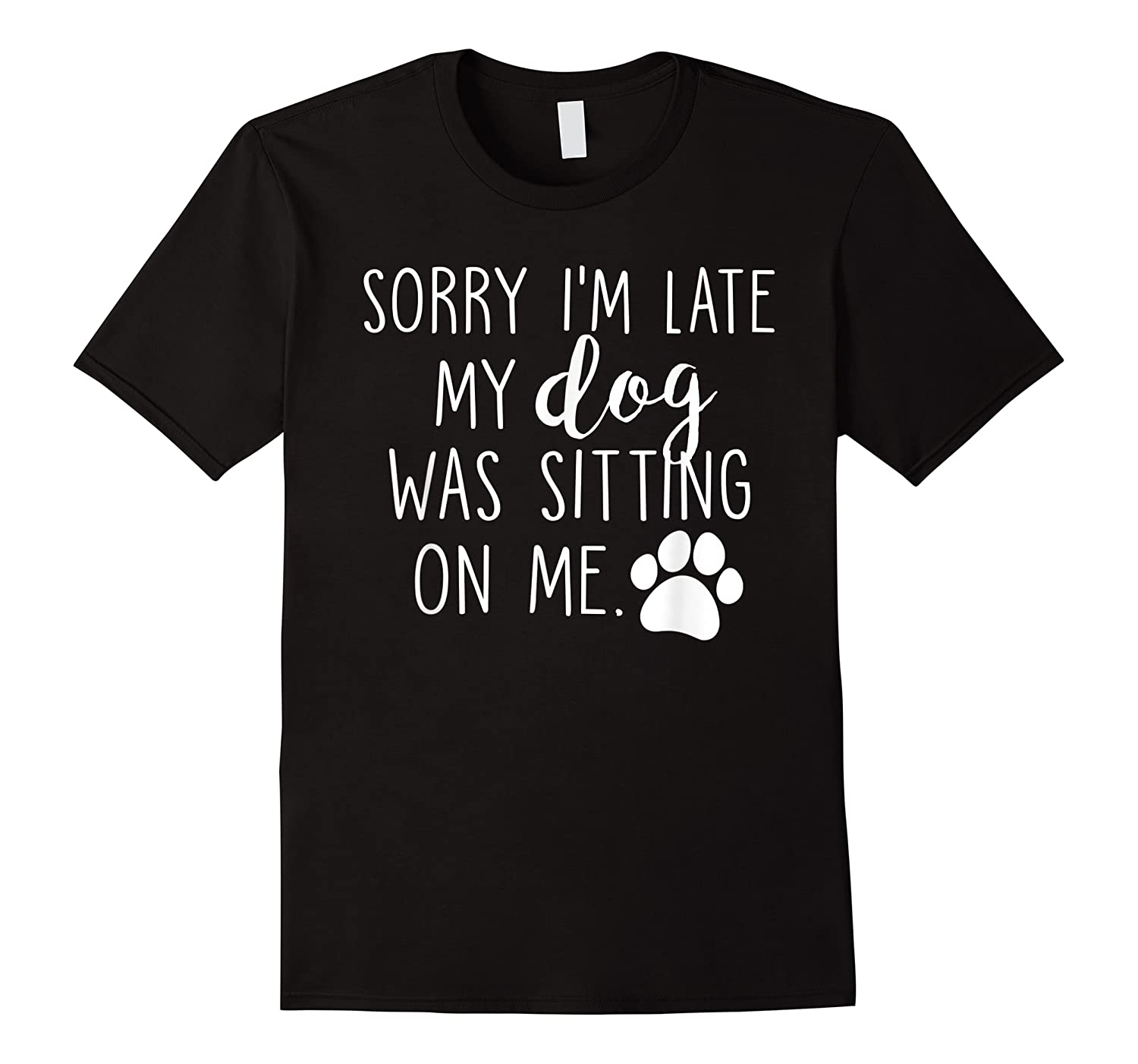 Sorry I'm Late My Dog Was Sitting On Me Shirts