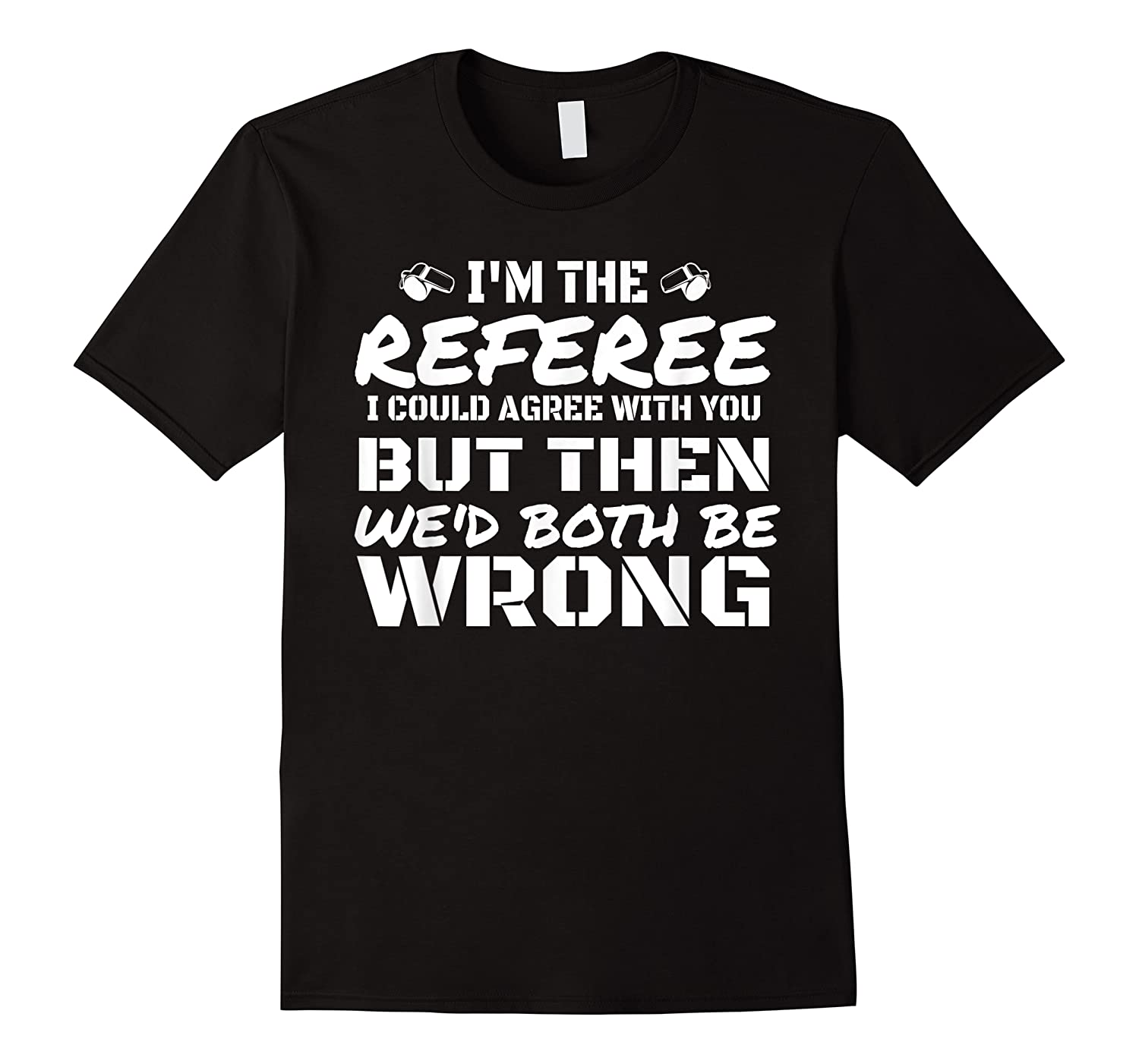 I\\\'m The Referee We\\\'d Both Be Wrong T-shirt