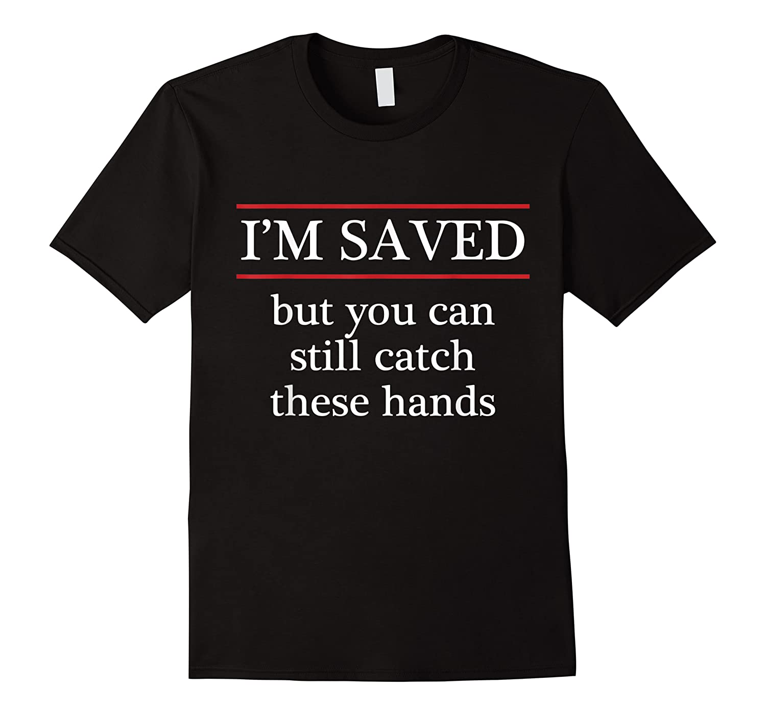 I'm Saved But You Can Still Catch These Hands Funny Shirts