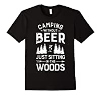 Camping Without Beer Is Just Sitting In The Woods Shirts Black