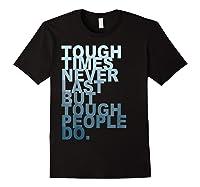 Tough Times Never Last But Tough People Do Ts Shirts Black