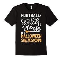 Football Witch Please It Is Halloween Season Shirts Black